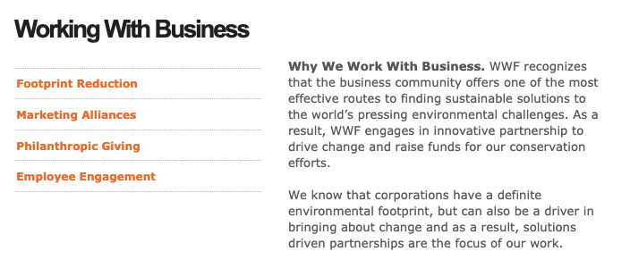 Why We Work With Business. WWF recognizes that the business community offers one of the most effective routes to finding sustainable solutions to the world's pressing environmental challenges. As a result, WWF engages in innovative partnership to drive change and raise funds for our conservation efforts.