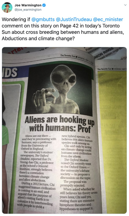 "A sincere-looking tweet from Joe Warmington asking Gerald Butts, Justin Trudeau, and the Environment Minister (all of whom he tagged) whether they wanted to comment on a Sun story ""about cross breeding between humans and aliens, Abductions and climate change."" There's a photo of an article from the paper with the headline ""Aliens are hooking up with humans: Prof"" and a picture of a grey alien pointing its finger."