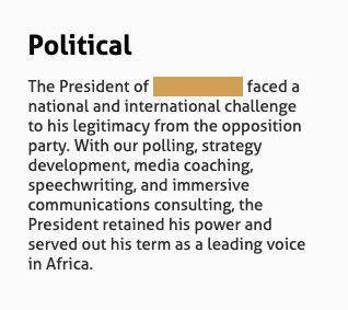 Political: The President of [redacted] faced a national and international challenge to his legitimacy from the opposition party. With our polling, strategy development, media coaching, speechwriting, and immersive communications consulting, the President retained his power and served out his term as a leading voice in Africa.